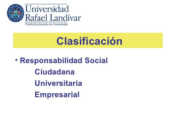 Clasificación• Responsabilidad Social     Ciudadana     Universitaria     Empresarial