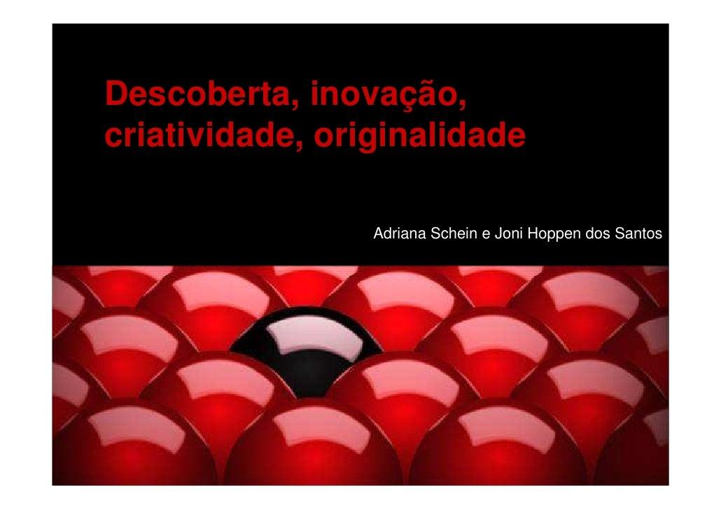 Descoberta, inovação, criatividade, originalidade                   Adriana Schein e Joni Hoppen dos Santos