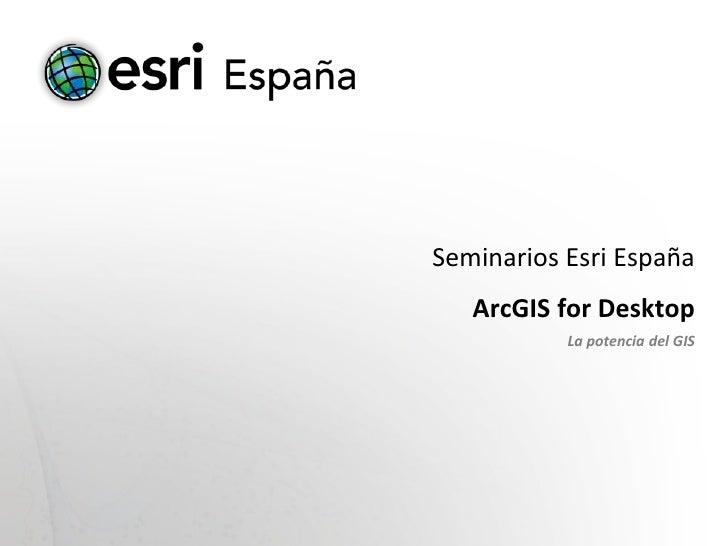 Seminarios Esri España   ArcGIS for Desktop           La potencia del GIS