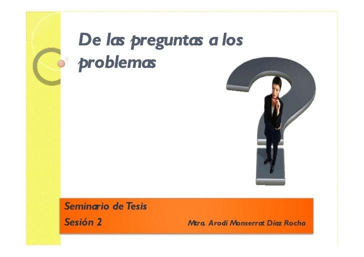 De las preguntas a los    problemas     Seminario de Tesis Sesión 2             Mtra. Arodí Monserrat Díaz Rocha