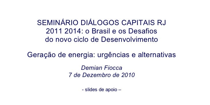 SEMINÁRIO DIÁLOGOS CAPITAIS RJ 2011 2014: o Brasil e os Desafios do novo ciclo de Desenvolvimento Geração de energia: urgê...