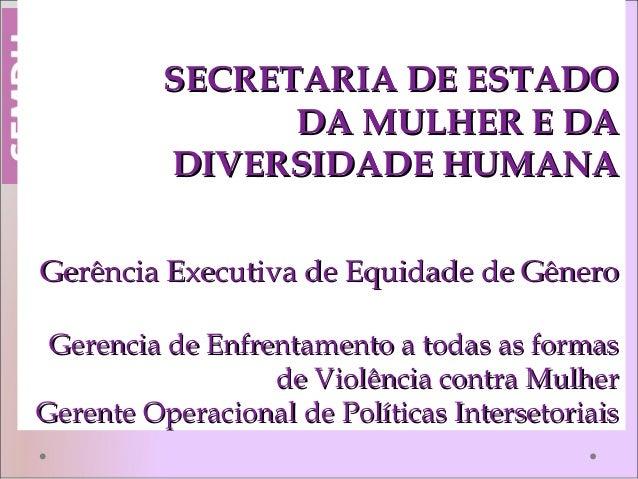 SECRETARIA DE ESTADOSECRETARIA DE ESTADO DA MULHER E DADA MULHER E DA DIVERSIDADE HUMANADIVERSIDADE HUMANA Gerência Execut...