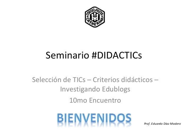 Seminario #DIDACTICsSelección de TICs – Criterios didácticos –Investigando Edublogs10mo EncuentroProf. Eduardo Díaz Madero