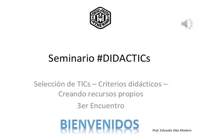 Seminario #DIDACTICsSelección de TICs – Criterios didácticos –       Creando recursos propios             3er Encuentro   ...
