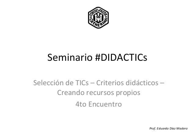 Seminario #DIDACTICsSelección de TICs – Criterios didácticos –Creando recursos propios4to EncuentroProf. Eduardo Díaz Madero
