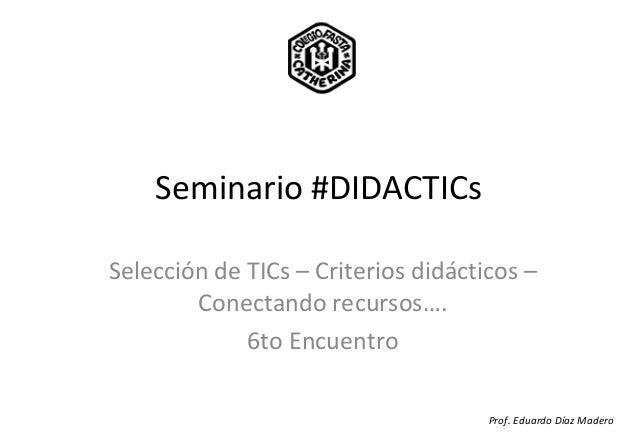 Seminario #DIDACTICsSelección de TICs – Criterios didácticos –Conectando recursos….6to EncuentroProf. Eduardo Díaz Madero