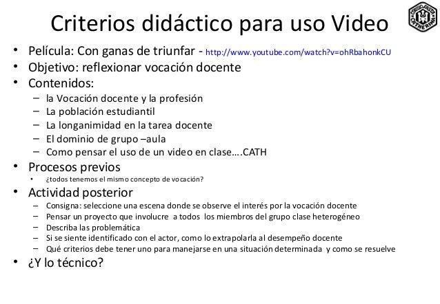 Criterios didáctico para uso Video• Película: Con ganas de triunfar - http://www.youtube.com/watch?v=ohRbahonkCU• Objetivo...