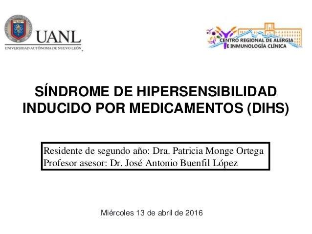 SÍNDROME DE HIPERSENSIBILIDAD INDUCIDO POR MEDICAMENTOS (DIHS) Residente de segundo año: Dra. Patricia Monge Ortega Profes...
