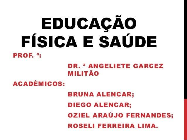 EDUCAÇÃO FÍSICA E SAÚDE PROF. ª: DR. ª ANGELIETE GARCEZ MILITÃO ACADÊMICOS: BRUNA ALENCAR; DIEGO ALENCAR; OZIEL ARAÚJO FER...