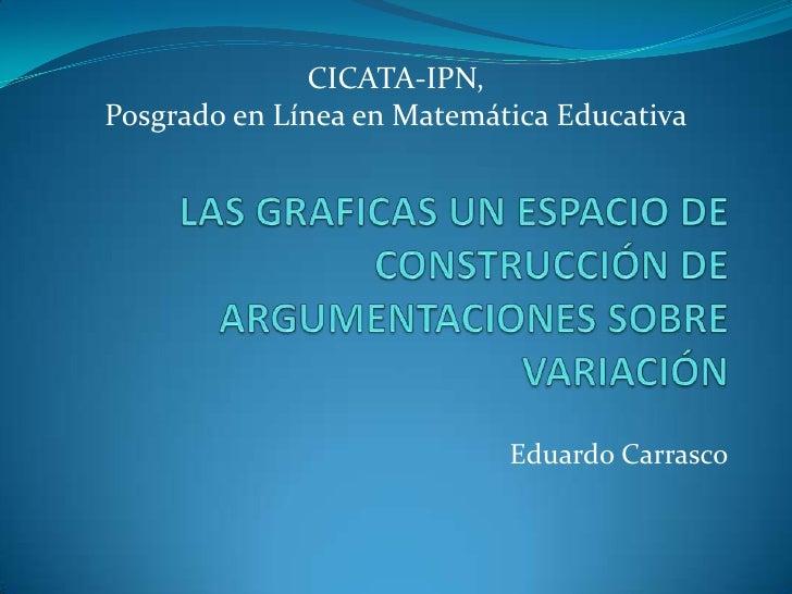 CICATA-IPN, <br />Posgrado en Línea en Matemática Educativa<br />LAS GRAFICAS UN ESPACIO DE CONSTRUCCIÓN DE ARGUMENTACIONE...