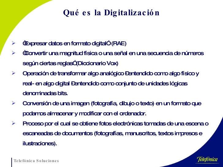 """Qué es la Digitalización <ul><li>"""" Expresar datos en formato digital"""". (RAE) </li></ul><ul><li>"""" Convertir una magnitud fí..."""