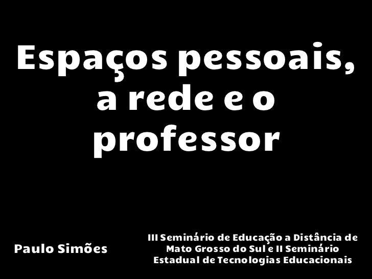 Espaços pessoais,    a rede e o   professor               III Seminário de Educação a Distância dePaulo Simões        Mato...
