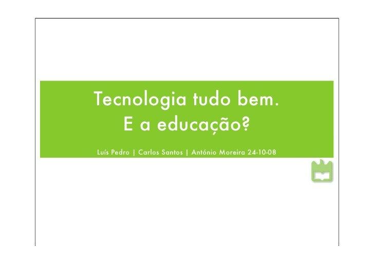 Tecnologia tudo bem.    E a educação? Luís Pedro | Carlos Santos | António Moreira 24-10-08