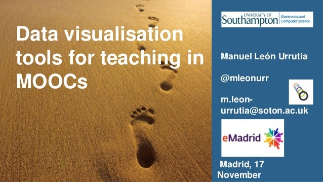 Data visualisation tools for teaching in MOOCs Manuel León Urrutia @mleonurr m.leon- urrutia@soton.ac.uk Madrid, 17 Novemb...
