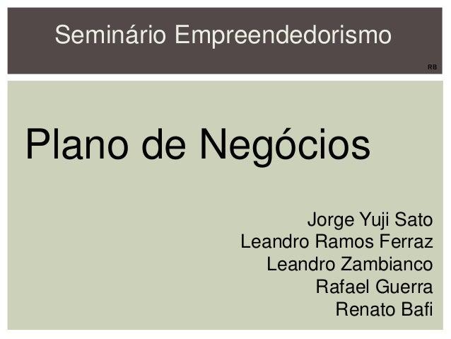 Seminário Empreendedorismo Plano de Negócios Jorge Yuji Sato Leandro Ramos Ferraz Leandro Zambianco Rafael Guerra Renato B...