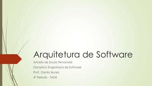 Arquitetura de Software Aricélio de Souza Fernandes Disciplina: Engenharia de Software  Prof.: Danilo Nunes 4º Período - T...