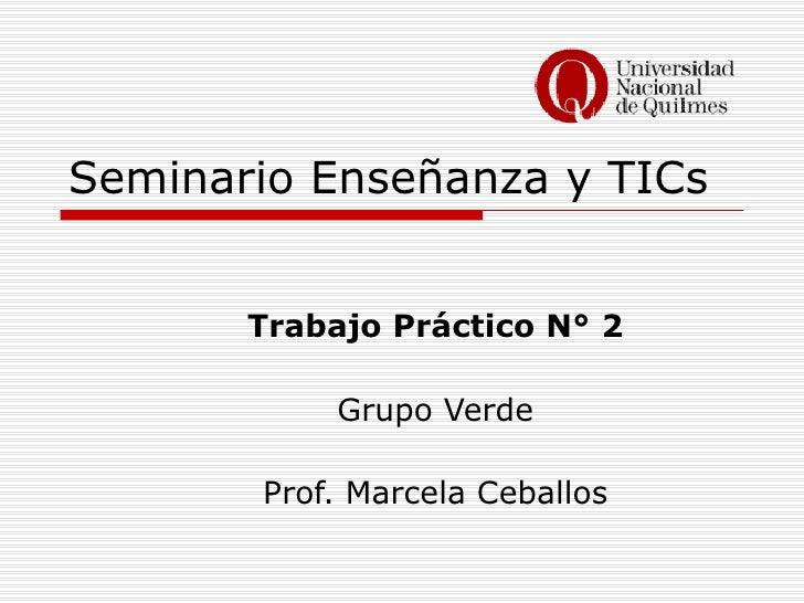 Seminario Enseñanza y TICs Trabajo Práctico N° 2 Grupo Verde Prof. Marcela Ceballos