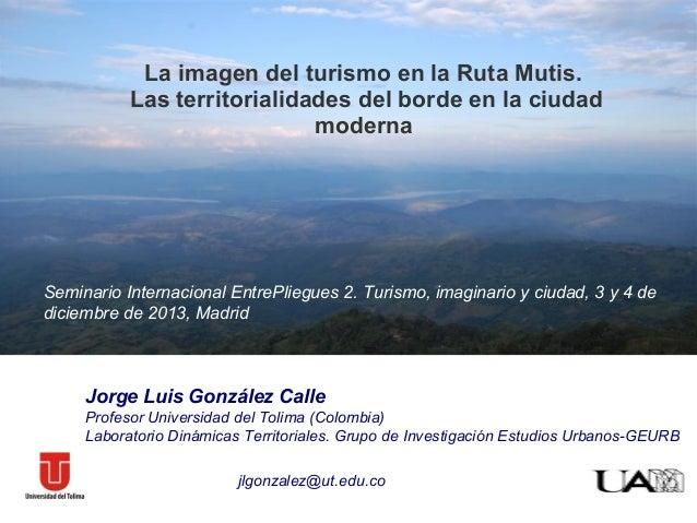 La imagen del turismo en la Ruta Mutis. Las territorialidades del borde en la ciudad moderna  Seminario Internacional Entr...