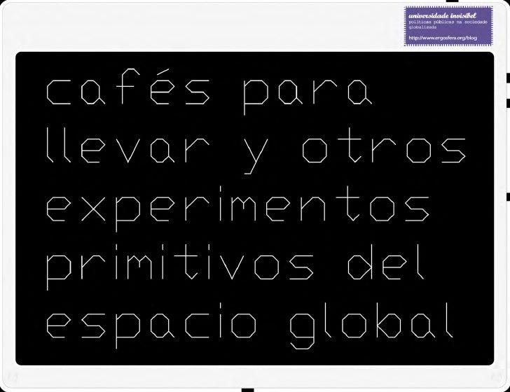 CAFÉS PARA LLEVAR Y OTROS EXPERIMENTOS PRIMITIVOS DEL ESPACIO GLOBAL / 24.04.2009