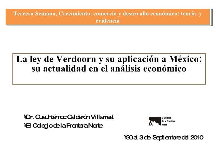 La ley de Verdoorn y su aplicación a México: su actualidad en el análisis económico <ul><li>Dr. Cuauhtémoc Calderón Villar...