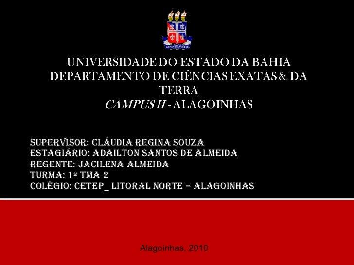 Supervisor: Cláudia Regina Souza Estagiário: Adailton Santos de Almeida Regente: Jacilena Almeida Turma: 1º TM...
