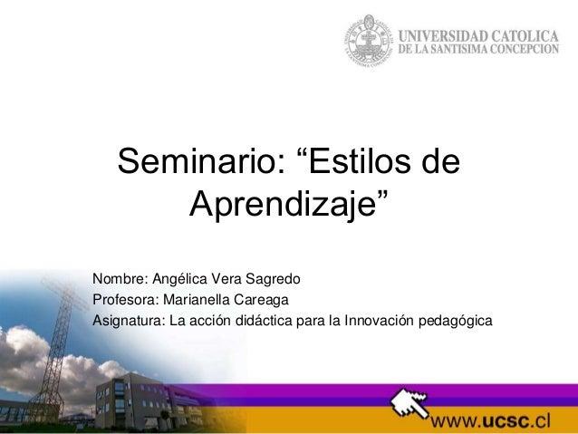 """Seminario: """"Estilos de Aprendizaje"""" Nombre: Angélica Vera Sagredo Profesora: Marianella Careaga Asignatura: La acción didá..."""