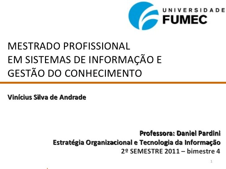 MESTRADO PROFISSIONAL EM SISTEMAS DE INFORMAÇÃO E GESTÃO DO CONHECIMENTO Vinícius Silva de Andrade Professora: Daniel Pard...