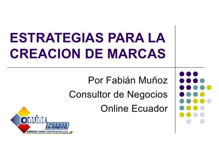 ESTRATEGIAS PARA LACREACION DE MARCAS          Por Fabián Muñoz       Consultor de Negocios             Online Ecuador