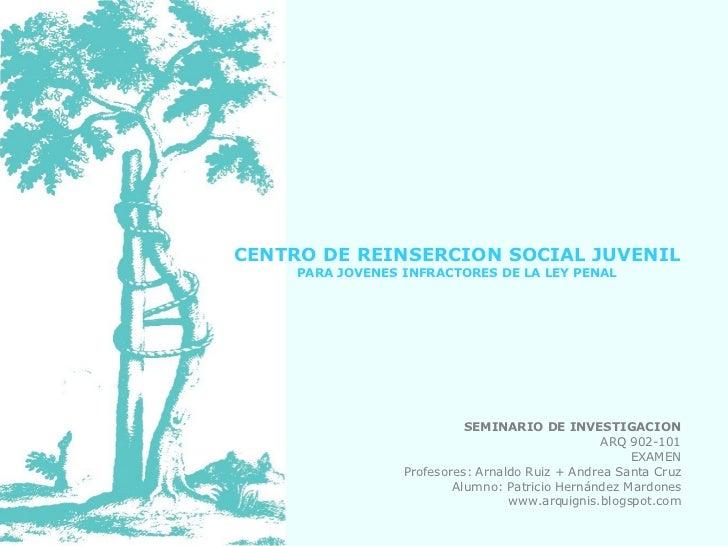 CENTRO DE REINSERCION SOCIAL JUVENIL PARA JOVENES INFRACTORES DE LA LEY PENAL SEMINARIO DE INVESTIGACION ARQ 902-101 EXAME...