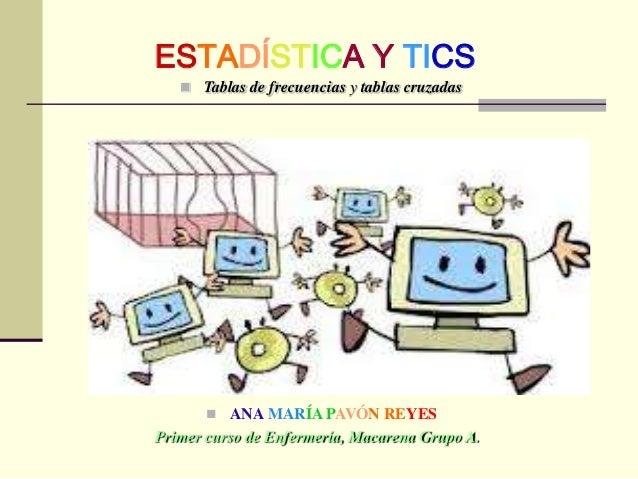 ESTADÍSTICA Y TICS  Tablas de frecuencias y tablas cruzadas  ANA MARÍA PAVÓN REYES Primer curso de Enfermería, Macarena ...