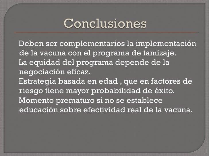 <ul><li>Deben ser complementarios la implementación de la vacuna con el programa de tamizaje. </li></ul><ul><li>La equidad...