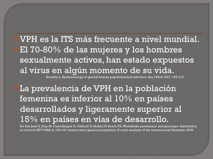 <ul><li>VPH es la ITS más frecuente a nivel mundial. </li></ul><ul><li>El 70-80% de las mujeres y los hombres sexualmente ...