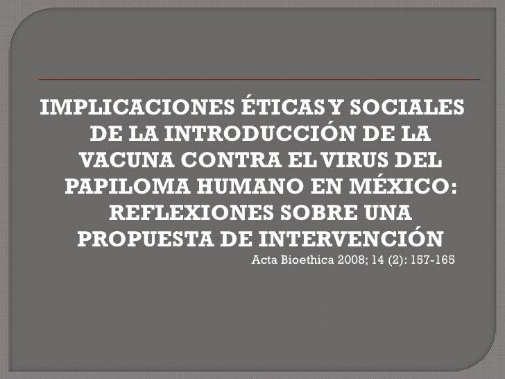 <ul><li>IMPLICACIONES ÉTICAS Y SOCIALES DE LA INTRODUCCIÓN DE LA VACUNA CONTRA EL VIRUS DEL PAPILOMA HUMANO EN MÉXICO: REF...