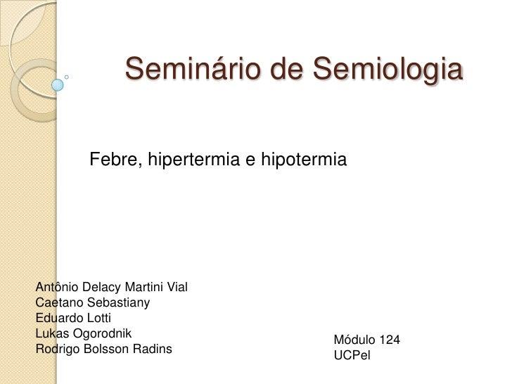 Seminário de Semiologia         Febre, hipertermia e hipotermiaAntônio Delacy Martini VialCaetano SebastianyEduardo LottiL...