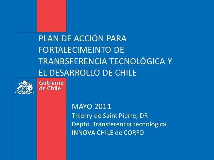 PLAN DE ACCIÓN PARAFORTALECIMEINTO DETRANBSFERENCIA TECNOLÓGICA YEL DESARROLLO DE CHILE      MAYO 2011      Thierry de Sai...