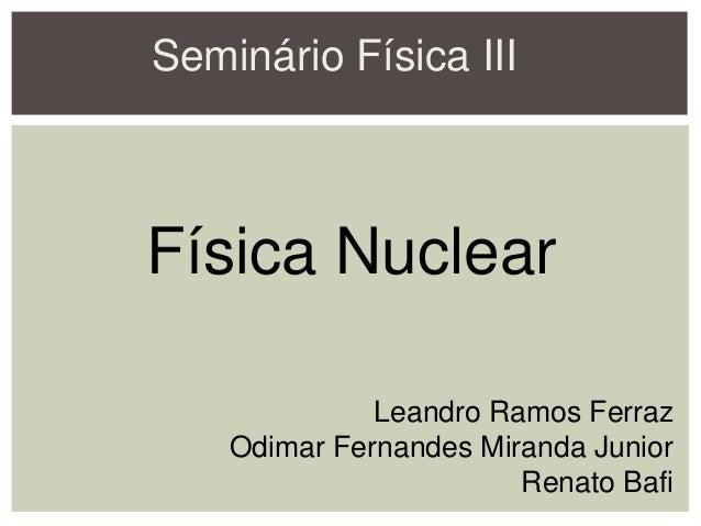 Seminário Física III Física Nuclear Leandro Ramos Ferraz Odimar Fernandes Miranda Junior Renato Bafi
