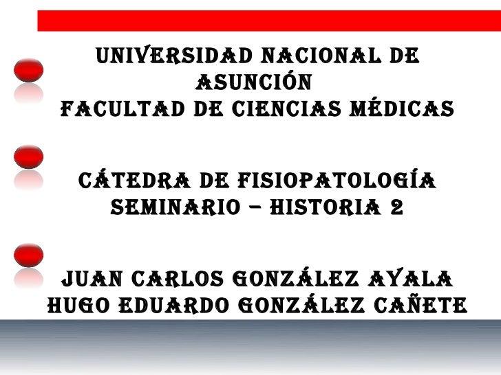 UNIVERSIDAD NACIONAL DE         ASUNCIÓNFACULTAD DE CIENCIAS MÉDICAS  CáTEDRA DE FISIOpATOLOgíA    SEMINARIO – HISTORIA 2 ...