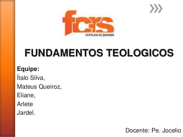 Equipe: Ítalo Silva, Mateus Queiroz, Eliane, Arlete Jardel. Docente: Pe. Jocelio FUNDAMENTOS TEOLOGICOS