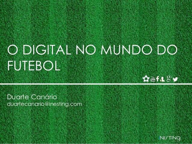 O DIGITAL NO MUNDO DO  FUTEBOL  Duarte Canário  duartecanario@inesting.com