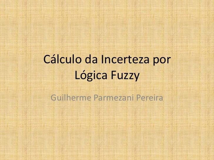 Cálculo da Incerteza por      Lógica Fuzzy Guilherme Parmezani Pereira