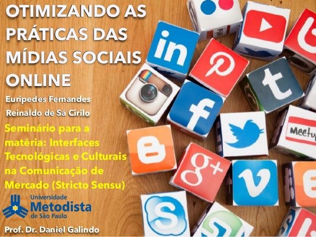 OTIMIZANDO AS PRÁTICAS DAS MÍDIAS SOCIAIS ONLINE Euripedes Fernandes Seminário para a matéria: Interfaces Tecnológicas e C...
