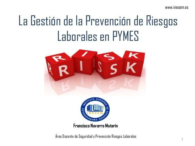 La Gestión de la Prevención de Riesgos Laborales en PYMES Francisco Navarro Matarín Área Docente de Seguridad y Prevención...