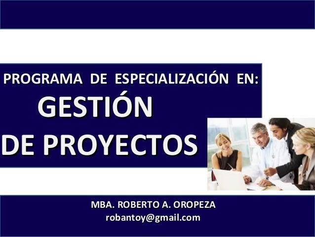 PROGRAMA DE ESPECIALIZACIÓN EN:  GESTIÓN DE PROYECTOS  MBA. ROBERTO A. OROPEZA robantoy@gmail.com