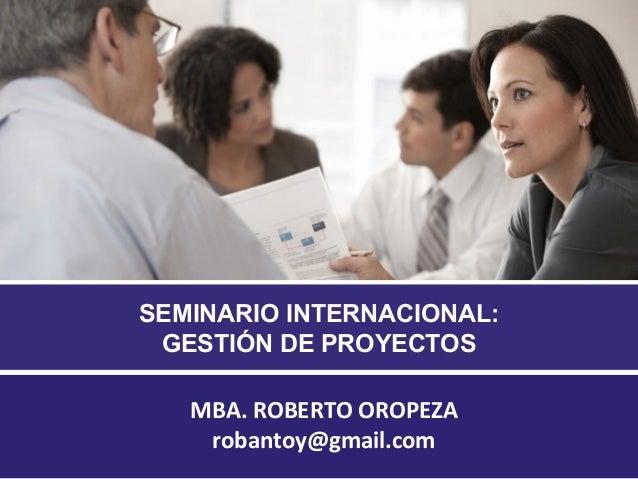 SEMINARIO INTERNACIONAL: GESTIÓN DE PROYECTOS MBA. ROBERTO OROPEZA robantoy@gmail.com 1