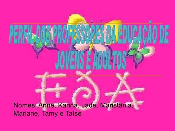 Nomes: Anne, Karina, Jade, Maristânia, Mariane, Tamy e Taíse PERFIL DOS PROFESSORES DA EDUCAÇÃO DE JOVENS E ADULTOS