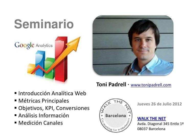 SeminarioGoogleAnalytics                                 Toni Padrell · www.tonipadrell.com Introducción Analítica Web M...