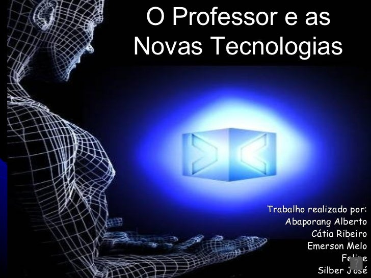 Trabalho realizado por: Albaporang Alberto Cátia Ribeiro Emerson Melo Felipe Silber José O Professor e as Novas Tecnologia...