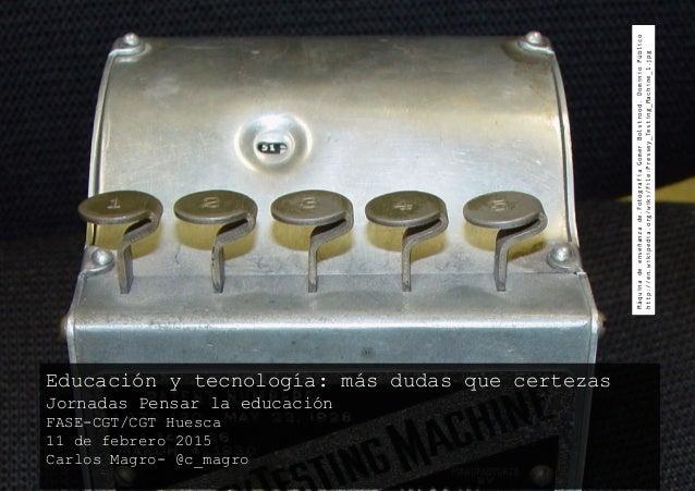 Educación y tecnología: más dudas que certezas Jornadas Pensar la educación FASE-CGT/CGT Huesca 11 de febrero 2015 Carlos ...