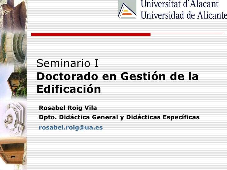 Seminario I Doctorado en Gestión de la Edificación Rosabel Roig Vila Dpto. Didáctica General y Didácticas Específicas [ema...