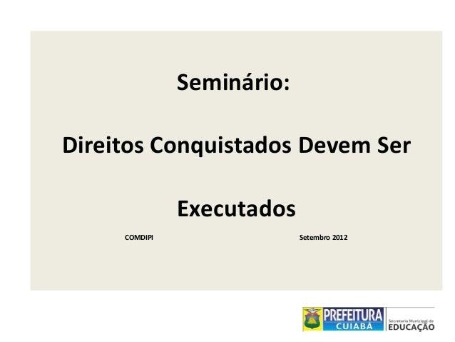 Seminário: Direitos Conquistados Devem Ser Executados COMDIPI  Setembro 2012
